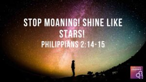 "Sunday 2nd August 2020  ""Stop Moaning! Shine like Stars!"" Philippians 2:14-15"