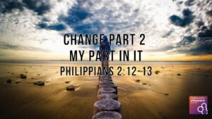 "16th August 2020 ""Change Part 2: My Part In It!"" Philippians 2:12-13"